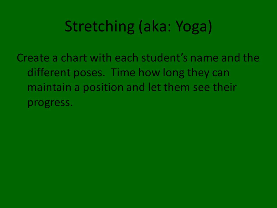 Stretching (aka: Yoga) Create a chart with each student's name and the different poses.