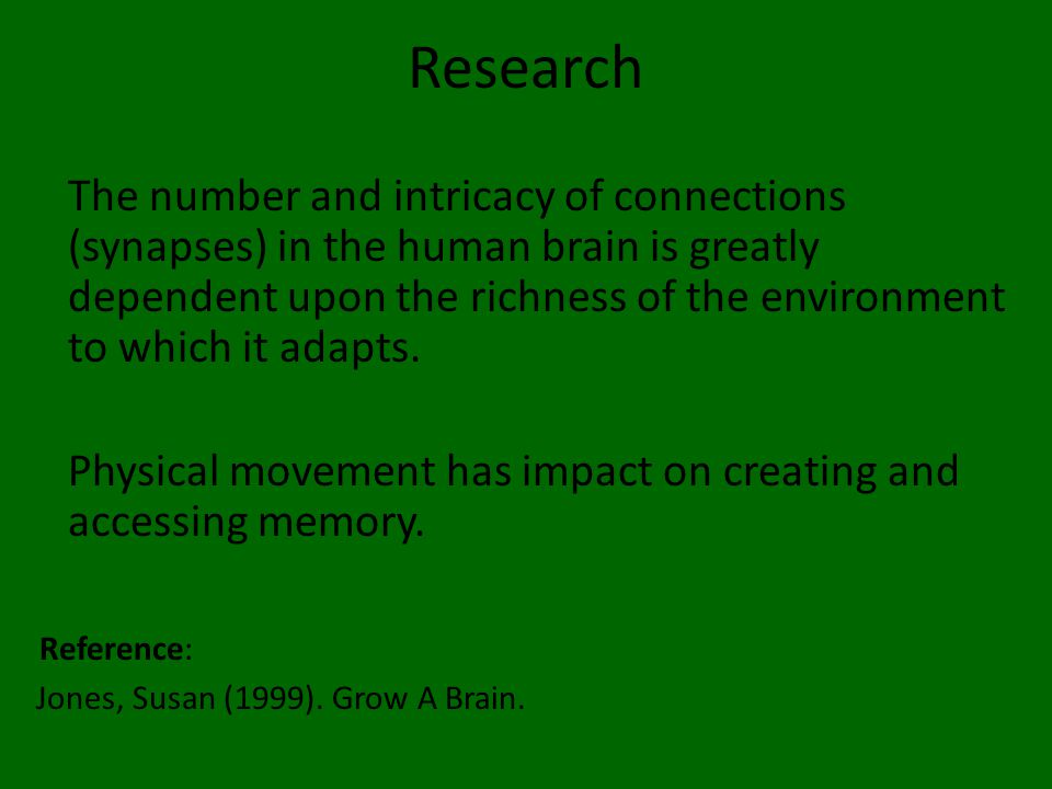 Research The number and intricacy of connections (synapses) in the human brain is greatly dependent upon the richness of the environment to which it adapts.