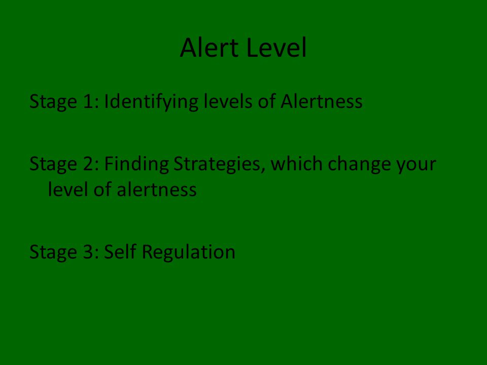 Alert Level Stage 1: Identifying levels of Alertness Stage 2: Finding Strategies, which change your level of alertness Stage 3: Self Regulation