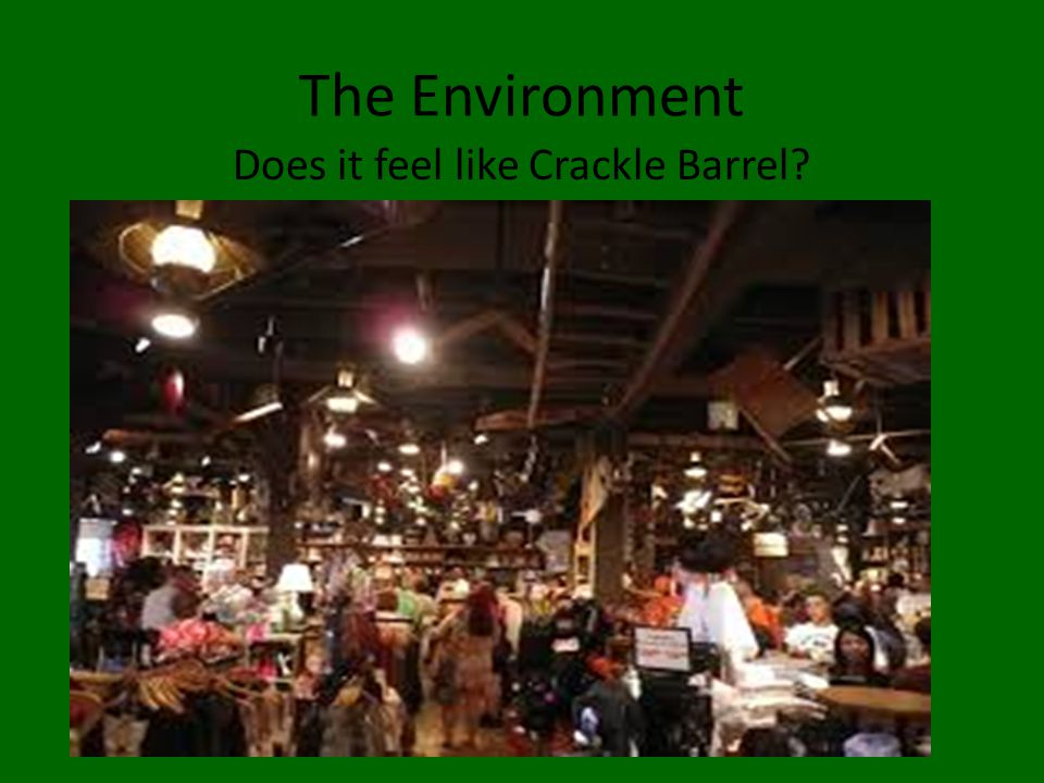 The Environment Does it feel like Crackle Barrel