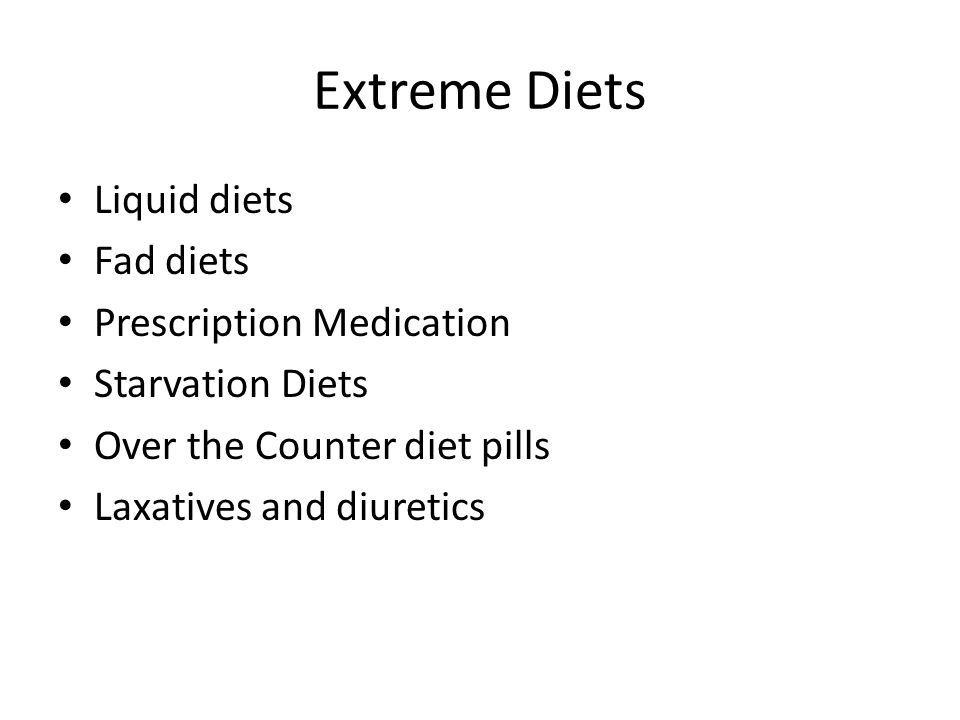 Extreme Diets Liquid diets Fad diets Prescription Medication Starvation Diets Over the Counter diet pills Laxatives and diuretics