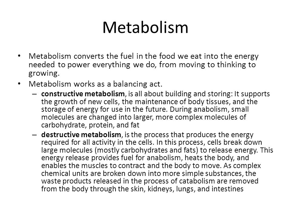 Metabolism Metabolism converts the fuel in the food we eat into the energy needed to power everything we do, from moving to thinking to growing.