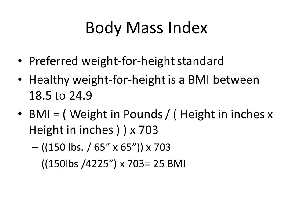 Body Mass Index Preferred weight-for-height standard Healthy weight-for-height is a BMI between 18.5 to 24.9 BMI = ( Weight in Pounds / ( Height in inches x Height in inches ) ) x 703 – ((150 lbs.