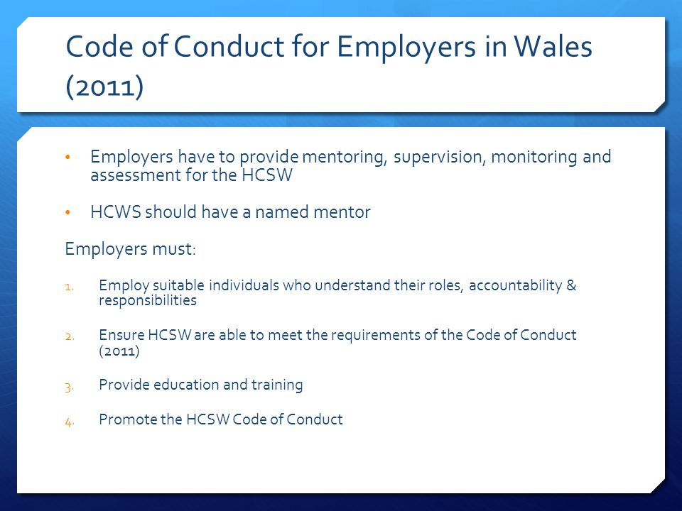 Code of Conduct for Employers in Wales (2011) Employers have to provide mentoring, supervision, monitoring and assessment for the HCSW HCWS should have a named mentor Employers must: 1.