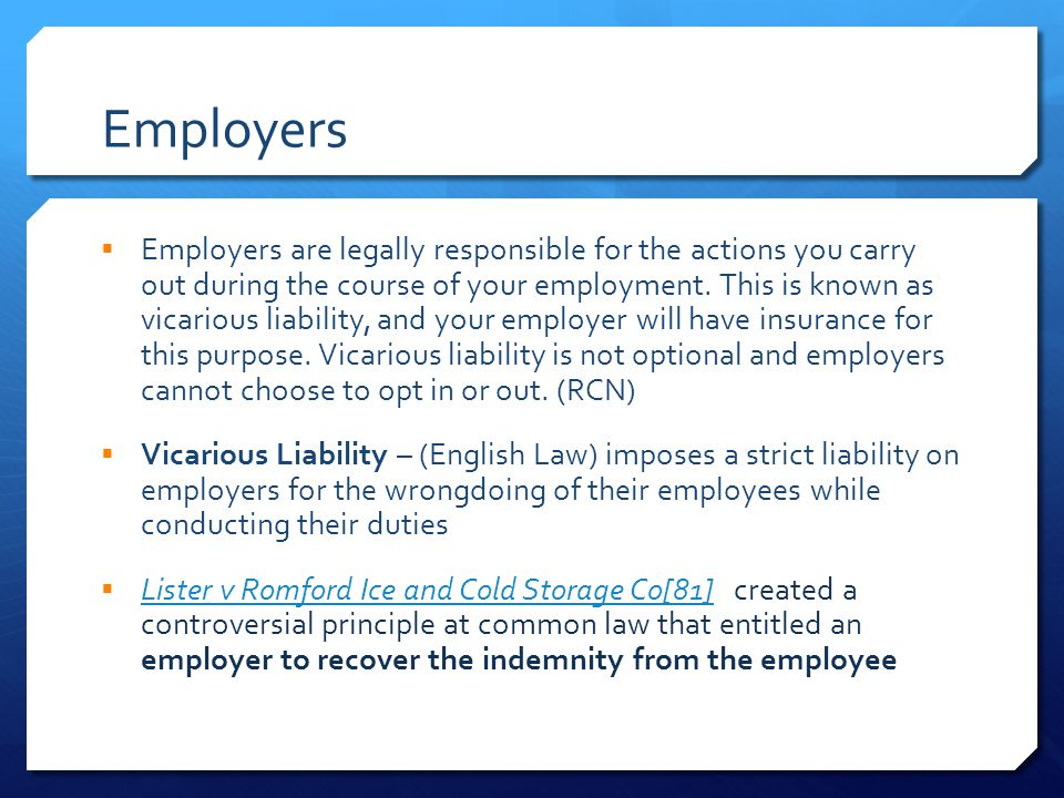 Employers  Employers are legally responsible for the actions you carry out during the course of your employment.