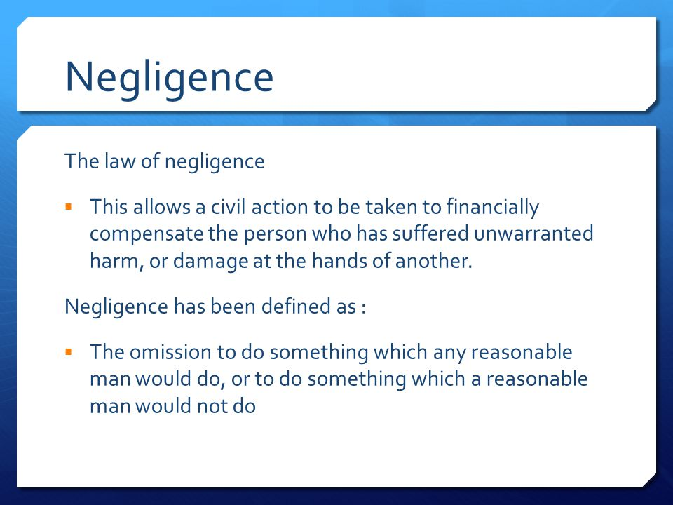 Negligence The law of negligence  This allows a civil action to be taken to financially compensate the person who has suffered unwarranted harm, or damage at the hands of another.