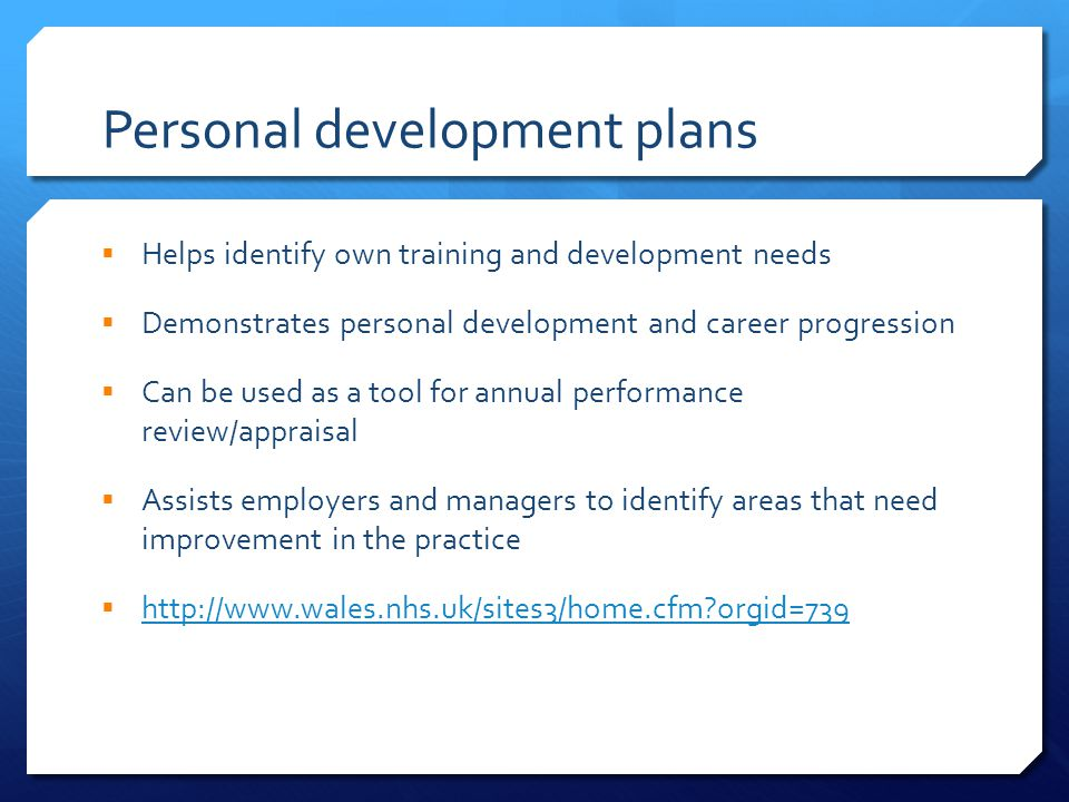 Personal development plans  Helps identify own training and development needs  Demonstrates personal development and career progression  Can be used as a tool for annual performance review/appraisal  Assists employers and managers to identify areas that need improvement in the practice  http://www.wales.nhs.uk/sites3/home.cfm?orgid=739 http://www.wales.nhs.uk/sites3/home.cfm?orgid=739