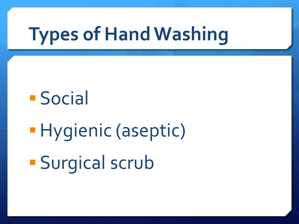 Types of Hand Washing  Social  Hygienic (aseptic)  Surgical scrub