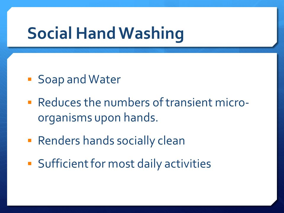 Social Hand Washing  Soap and Water  Reduces the numbers of transient micro- organisms upon hands.