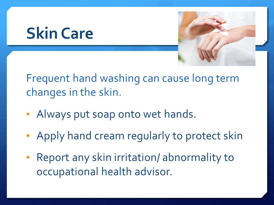 Skin Care Frequent hand washing can cause long term changes in the skin.