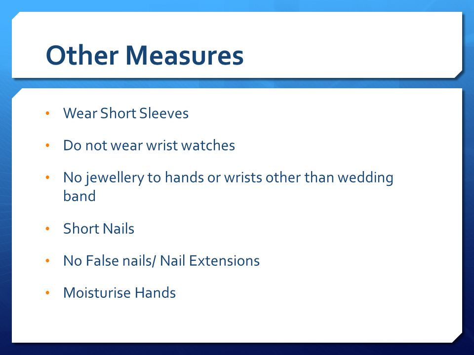 Other Measures Wear Short Sleeves Do not wear wrist watches No jewellery to hands or wrists other than wedding band Short Nails No False nails/ Nail Extensions Moisturise Hands