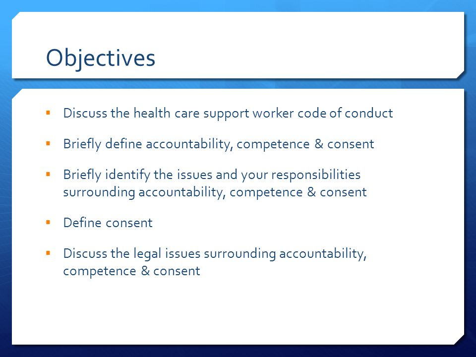 Objectives  Discuss the health care support worker code of conduct  Briefly define accountability, competence & consent  Briefly identify the issues and your responsibilities surrounding accountability, competence & consent  Define consent  Discuss the legal issues surrounding accountability, competence & consent