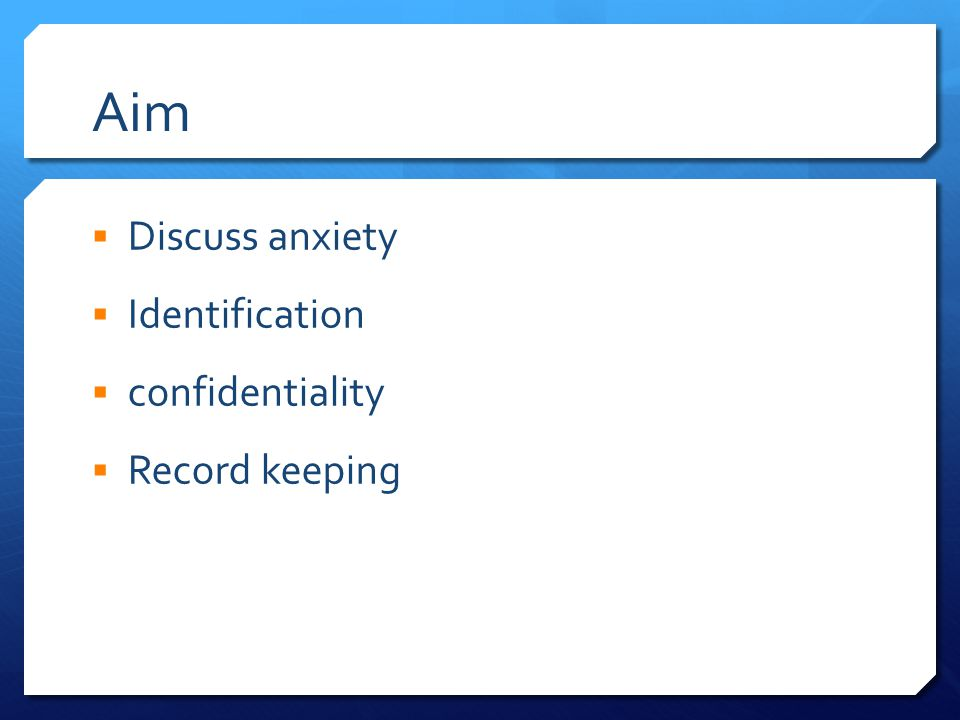 Aim  Discuss anxiety  Identification  confidentiality  Record keeping