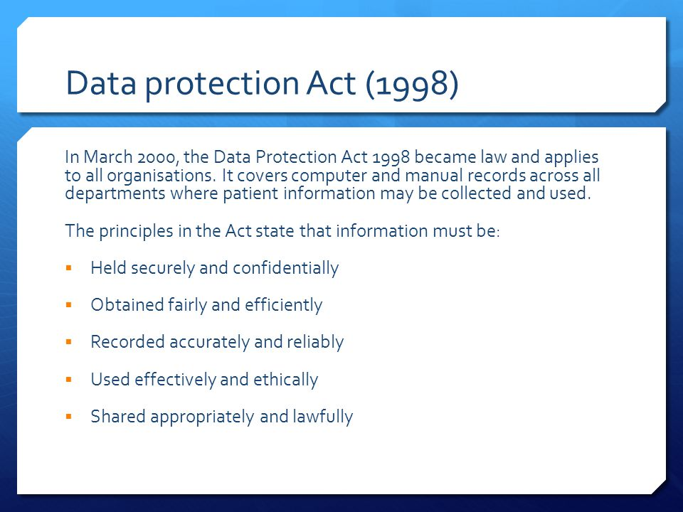Data protection Act (1998) In March 2000, the Data Protection Act 1998 became law and applies to all organisations.