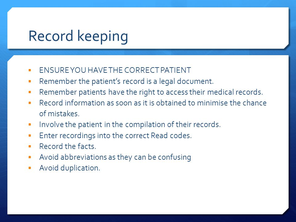 Record keeping  ENSURE YOU HAVE THE CORRECT PATIENT  Remember the patient's record is a legal document.