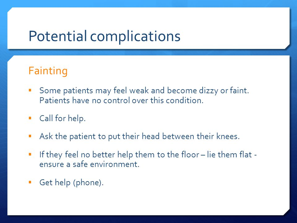 Potential complications Fainting  Some patients may feel weak and become dizzy or faint.