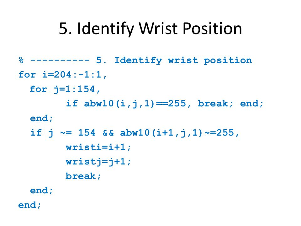 5. Identify Wrist Position % ---------- 5. Identify wrist position for i=204:-1:1, for j=1:154, if abw10(i,j,1)==255, break; end; end; if j ~= 154 &&