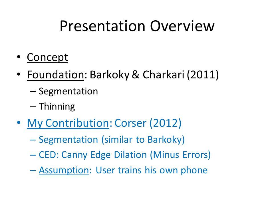 Presentation Overview Concept Foundation: Barkoky & Charkari (2011) – Segmentation – Thinning My Contribution: Corser (2012) – Segmentation (similar to Barkoky) – CED: Canny Edge Dilation (Minus Errors) – Assumption: User trains his own phone