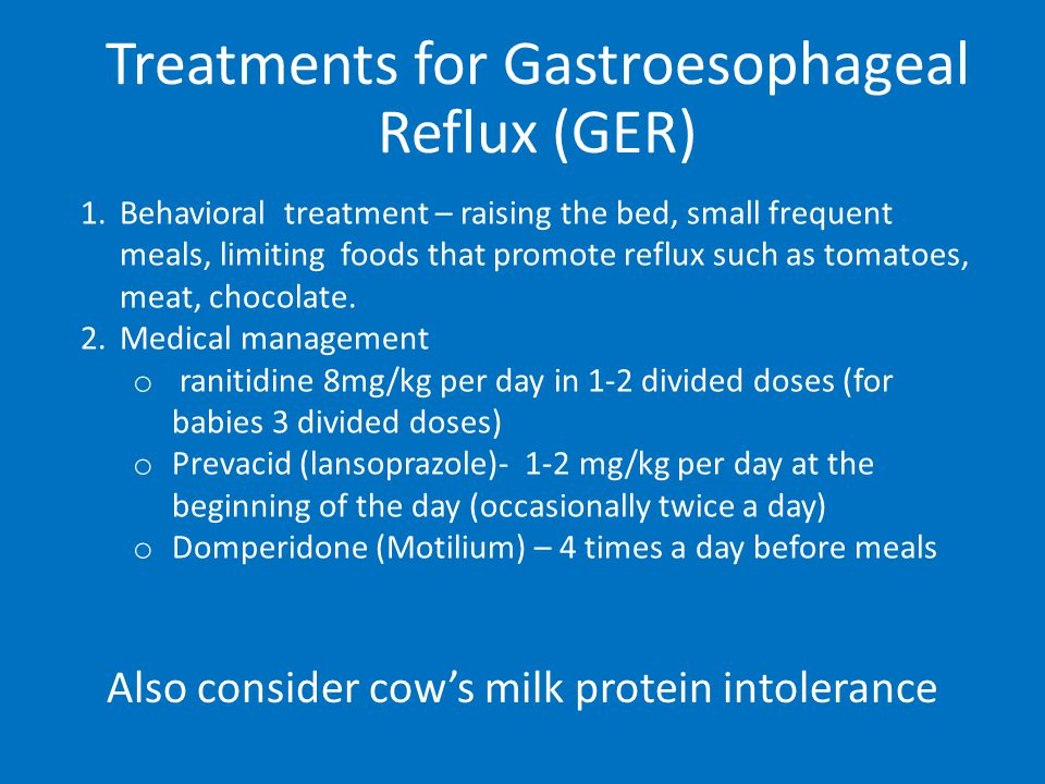 Treatments for Gastroesophageal Reflux (GER) 1.Behavioral treatment – raising the bed, small frequent meals, limiting foods that promote reflux such as tomatoes, meat, chocolate.