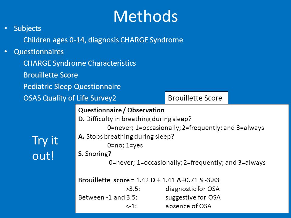 Methods Subjects Children ages 0-14, diagnosis CHARGE Syndrome Questionnaires CHARGE Syndrome Characteristics Brouillette Score Pediatric Sleep Questionnaire OSAS Quality of Life Survey2 Questionnaire / Observation D.