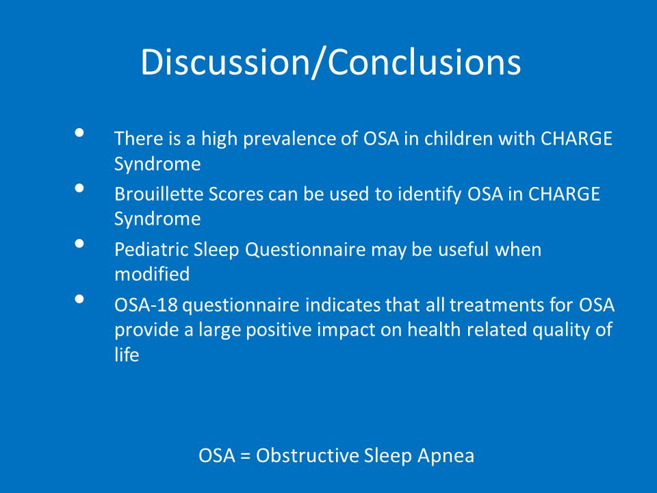 Discussion/Conclusions There is a high prevalence of OSA in children with CHARGE Syndrome Brouillette Scores can be used to identify OSA in CHARGE Syndrome Pediatric Sleep Questionnaire may be useful when modified OSA-18 questionnaire indicates that all treatments for OSA provide a large positive impact on health related quality of life OSA = Obstructive Sleep Apnea