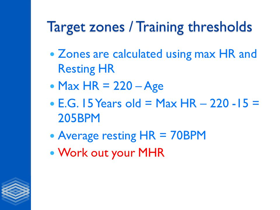 Target zones / Training thresholds Zones are calculated using max HR and Resting HR Max HR = 220 – Age E.G.