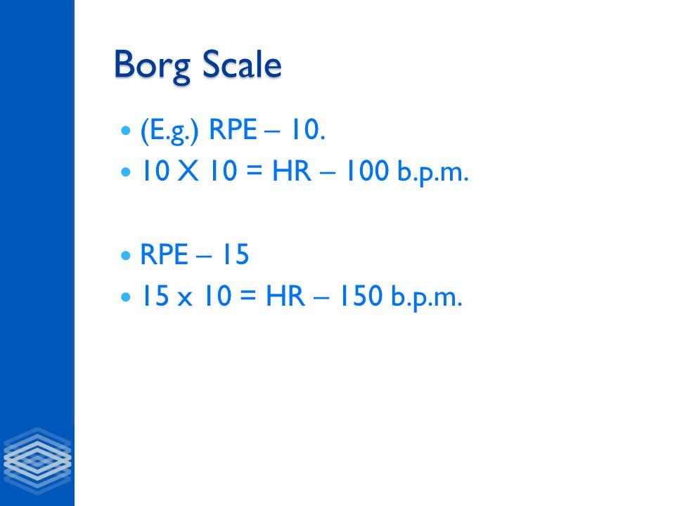 Borg Scale (E.g.) RPE – 10. 10 X 10 = HR – 100 b.p.m. RPE – 15 15 x 10 = HR – 150 b.p.m.