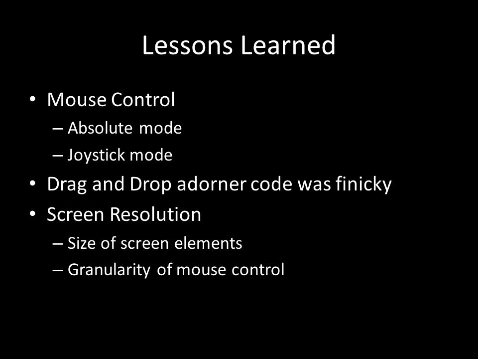 Lessons Learned Mouse Control – Absolute mode – Joystick mode Drag and Drop adorner code was finicky Screen Resolution – Size of screen elements – Gra