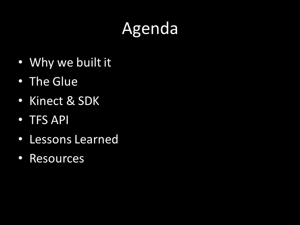 Agenda Why we built it The Glue Kinect & SDK TFS API Lessons Learned Resources