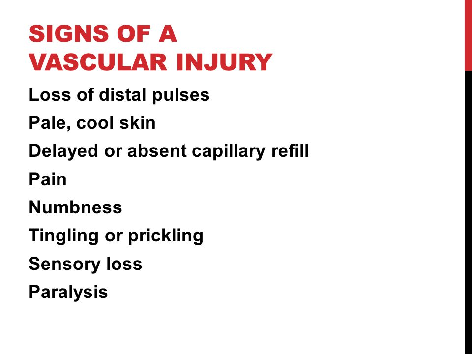 SIGNS OF A VASCULAR INJURY Loss of distal pulses Pale, cool skin Delayed or absent capillary refill Pain Numbness Tingling or prickling Sensory loss P