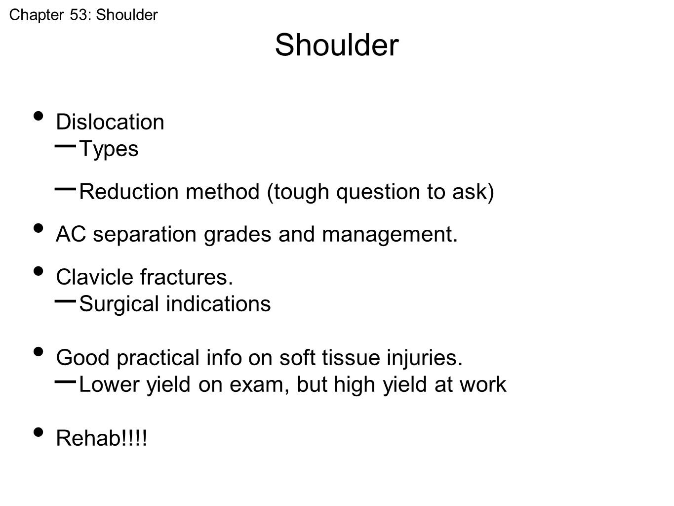 Shoulder Chapter 53: Shoulder Dislocation – Types – Reduction method (tough question to ask) AC separation grades and management. Clavicle fractures.
