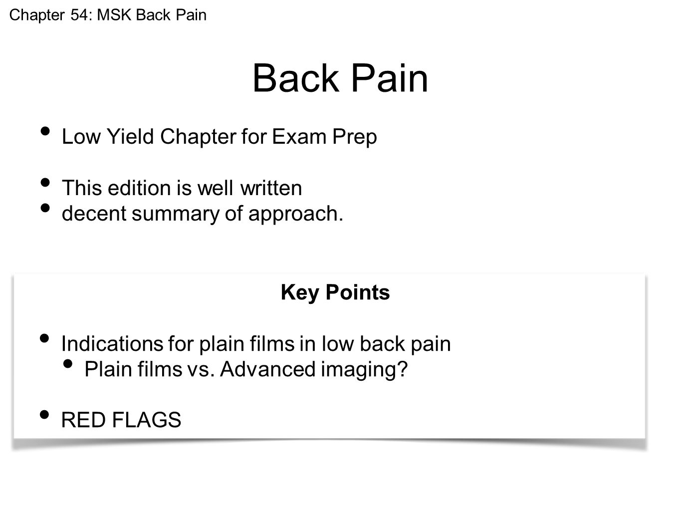 Back Pain Low Yield Chapter for Exam Prep This edition is well written decent summary of approach. Chapter 54: MSK Back Pain Key Points Indications fo