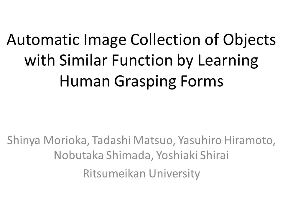 Automatic Image Collection of Objects with Similar Function by Learning Human Grasping Forms Shinya Morioka, Tadashi Matsuo, Yasuhiro Hiramoto, Nobutaka Shimada, Yoshiaki Shirai Ritsumeikan University