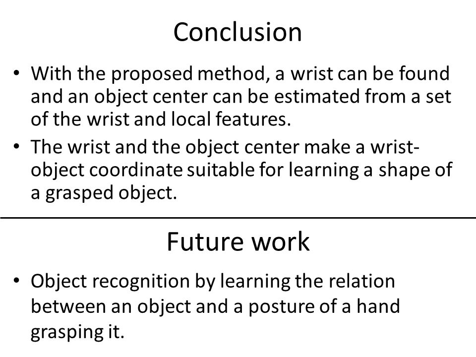 Conclusion Future work Object recognition by learning the relation between an object and a posture of a hand grasping it. With the proposed method, a
