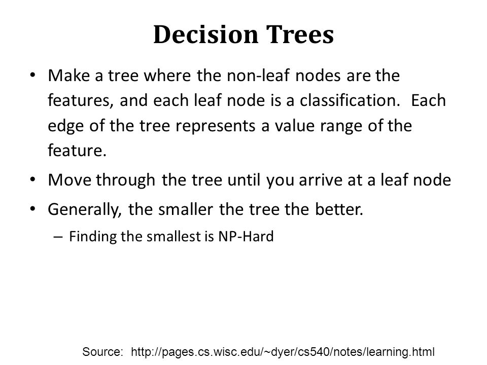 Decision Trees Make a tree where the non-leaf nodes are the features, and each leaf node is a classification. Each edge of the tree represents a value