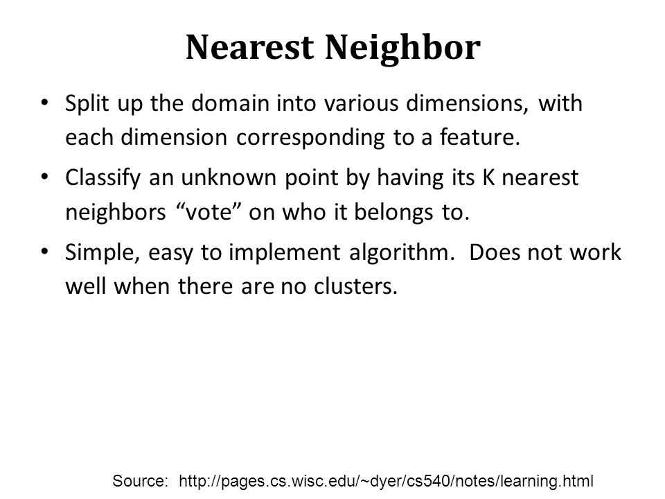 Nearest Neighbor Split up the domain into various dimensions, with each dimension corresponding to a feature. Classify an unknown point by having its