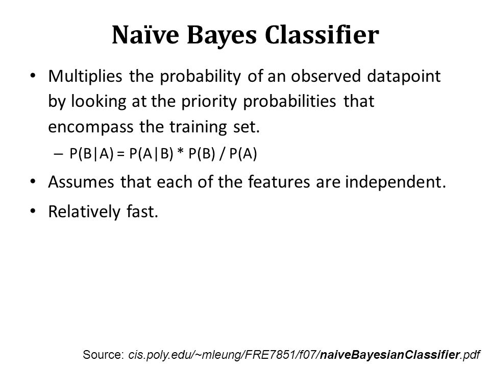 Naïve Bayes Classifier Multiplies the probability of an observed datapoint by looking at the priority probabilities that encompass the training set. –