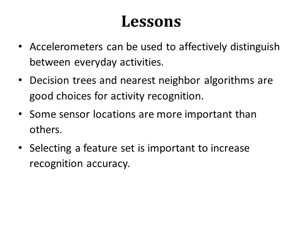 Lessons Accelerometers can be used to affectively distinguish between everyday activities. Decision trees and nearest neighbor algorithms are good cho