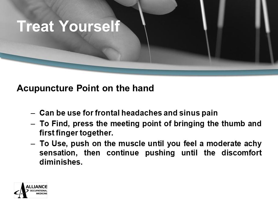 Treat Yourself Acupuncture Point on the hand –Can be use for frontal headaches and sinus pain –To Find, press the meeting point of bringing the thumb and first finger together.