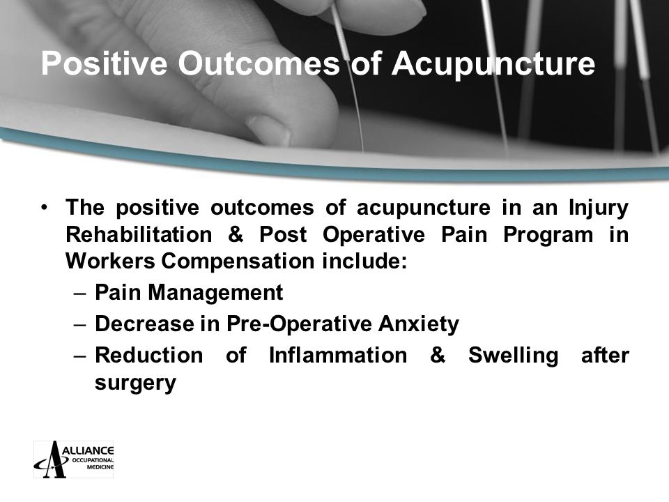 Positive Outcomes of Acupuncture The positive outcomes of acupuncture in an Injury Rehabilitation & Post Operative Pain Program in Workers Compensation include: –Pain Management –Decrease in Pre-Operative Anxiety –Reduction of Inflammation & Swelling after surgery