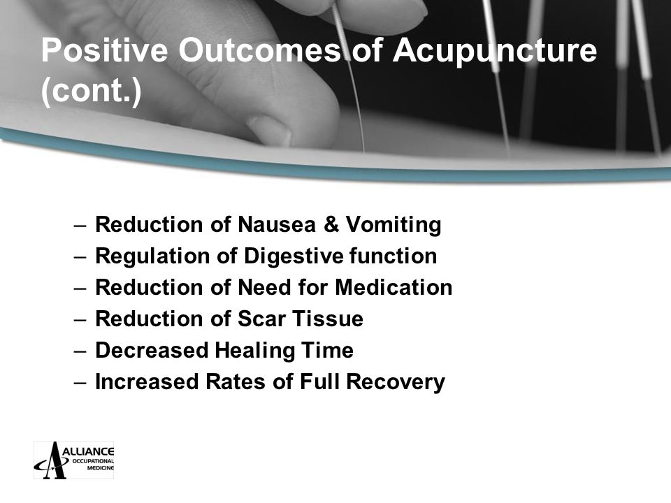 Positive Outcomes of Acupuncture (cont.) –Reduction of Nausea & Vomiting –Regulation of Digestive function –Reduction of Need for Medication –Reduction of Scar Tissue –Decreased Healing Time –Increased Rates of Full Recovery