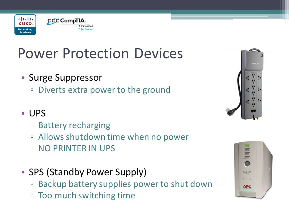 Power Protection Devices Surge Suppressor ▫ Diverts extra power to the ground UPS ▫ Battery recharging ▫ Allows shutdown time when no power ▫ NO PRINT