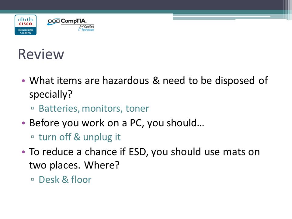 Review What items are hazardous & need to be disposed of specially? ▫ Batteries, monitors, toner Before you work on a PC, you should… ▫ turn off & unp