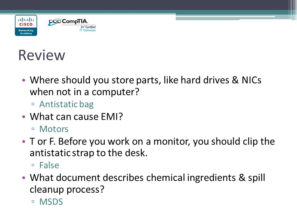 Review Where should you store parts, like hard drives & NICs when not in a computer? ▫ Antistatic bag What can cause EMI? ▫ Motors T or F. Before you