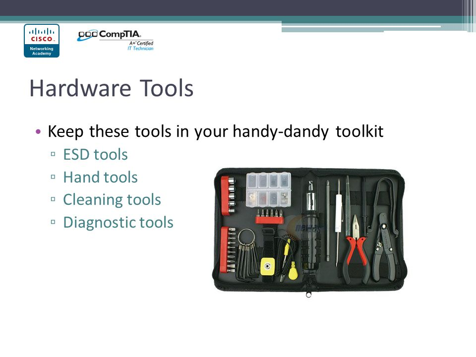 Hardware Tools Keep these tools in your handy-dandy toolkit ▫ ESD tools ▫ Hand tools ▫ Cleaning tools ▫ Diagnostic tools