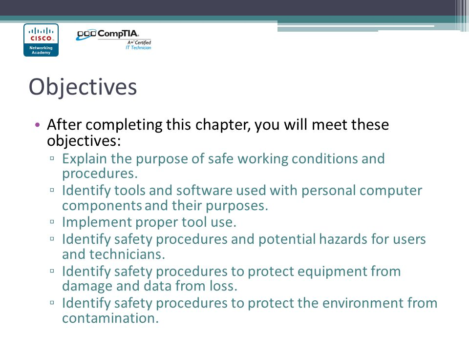 Objectives After completing this chapter, you will meet these objectives: ▫ Explain the purpose of safe working conditions and procedures. ▫ Identify