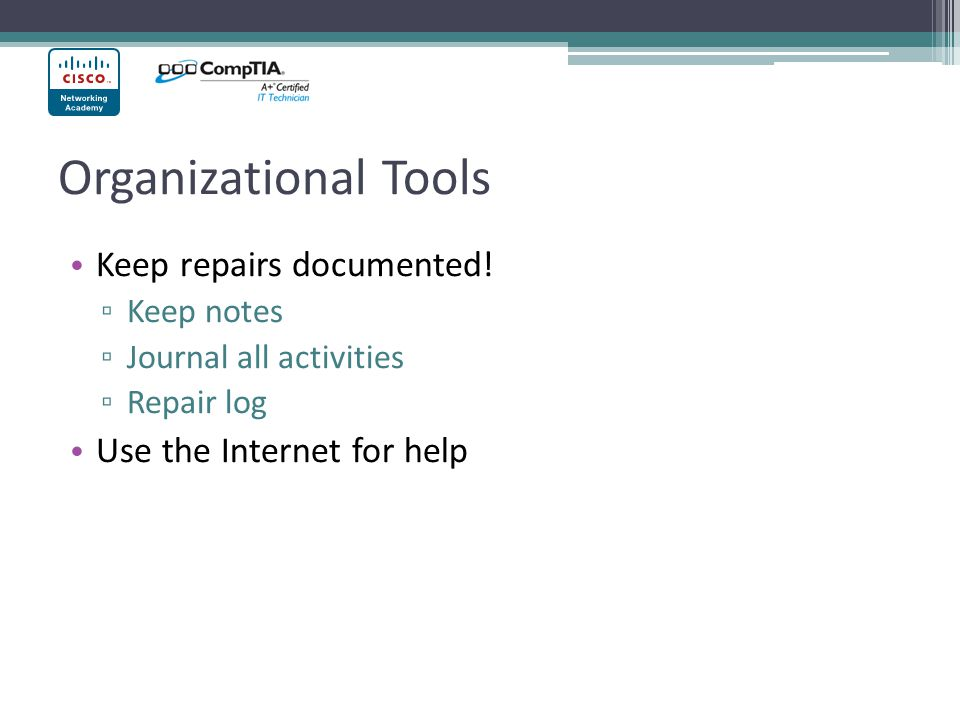 Organizational Tools Keep repairs documented! ▫ Keep notes ▫ Journal all activities ▫ Repair log Use the Internet for help