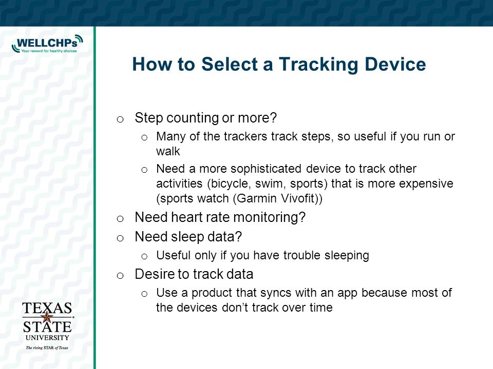 How to Select a Tracking Device o Step counting or more? o Many of the trackers track steps, so useful if you run or walk o Need a more sophisticated