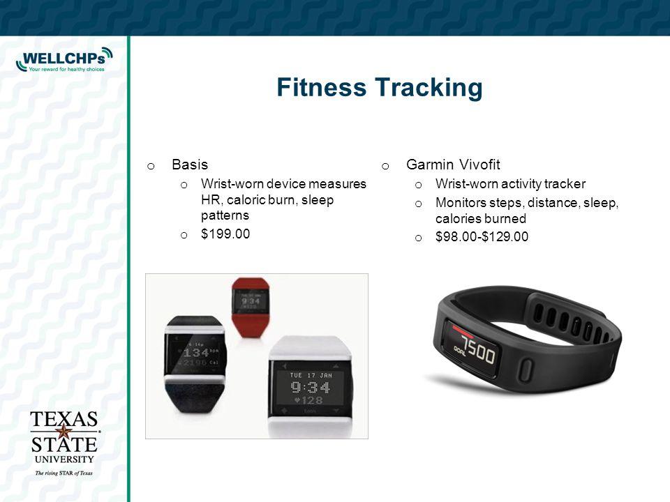 Fitness Tracking o Basis o Wrist-worn device measures HR, caloric burn, sleep patterns o $199.00 o Garmin Vivofit o Wrist-worn activity tracker o Monitors steps, distance, sleep, calories burned o $98.00-$129.00