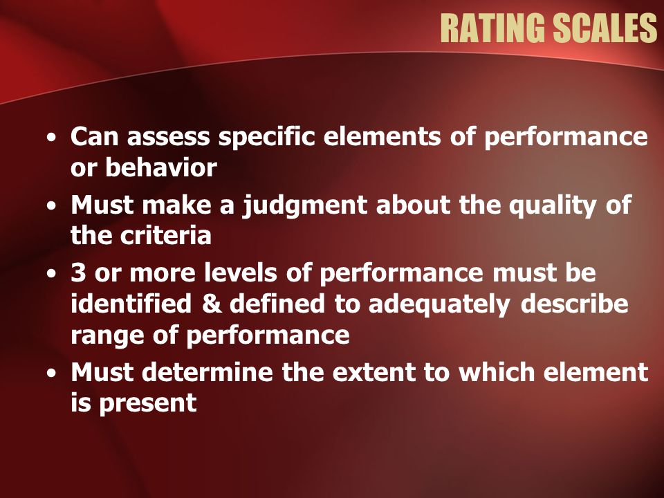 RATING SCALES Can assess specific elements of performance or behavior Must make a judgment about the quality of the criteria 3 or more levels of performance must be identified & defined to adequately describe range of performance Must determine the extent to which element is present